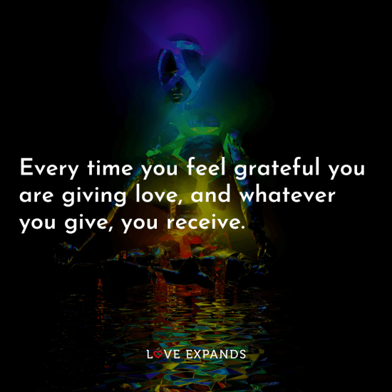"Gratitude picture quote: ""Every time you feel grateful you are giving love, and whatever you give, you receive."""