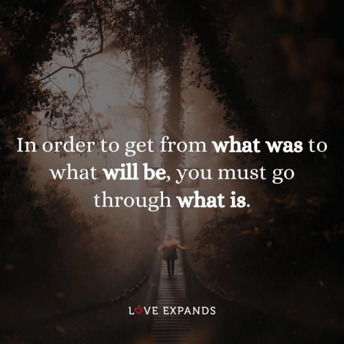 In order to get from what was to what will be, you must go through what is
