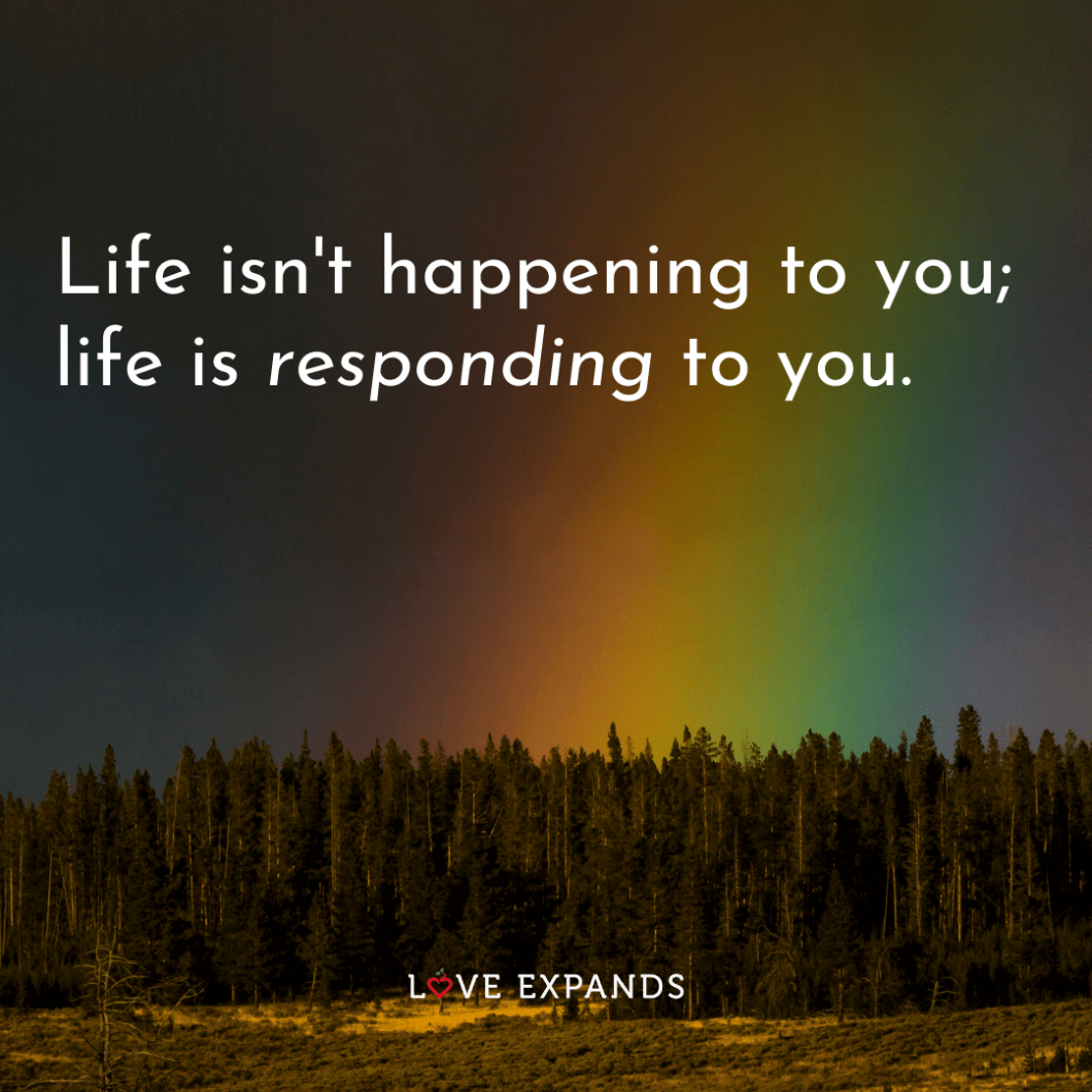 "Inspirational picture quote about life featuring a rainbow and trees: ""Life isn't happening to you; life is responding to you."""