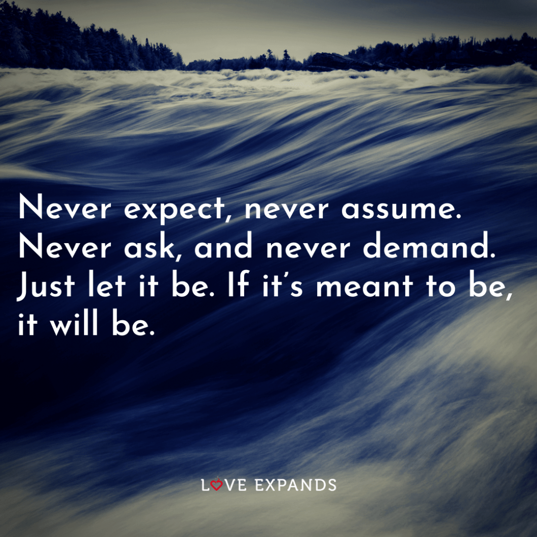 """Life picture quote: """"Never expect, never assume. Never ask, and never demand. Just let it be. If it's meant to be, it will be."""""""