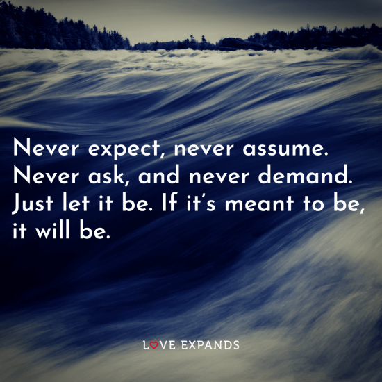"Life picture quote: ""Never expect, never assume. Never ask, and never demand. Just let it be. If it's meant to be, it will be."""