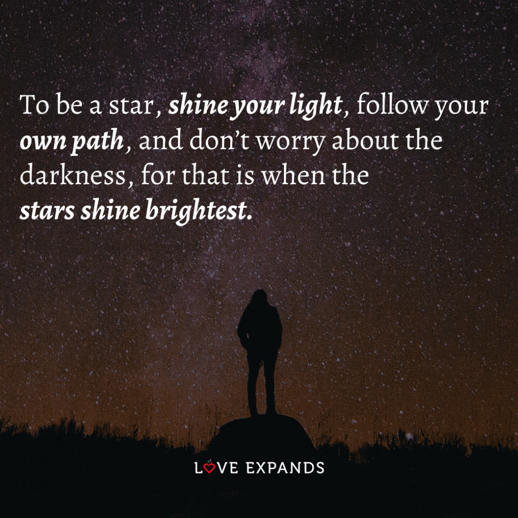 To be a star, shine your light, follow your own path, and don't worry about the darkness, for that is when the stars shine brightest.