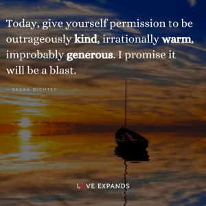 """Today, give yourself permission to be outrageously kind, irrationally warm, improbably generous. I promise it will be a blast."" Quote by Sasha Dichter"