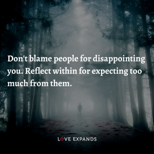 Don't blame people for disappointing you. Reflect within for expecting too much from them.