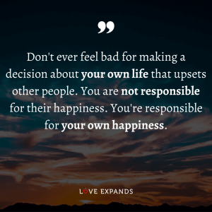 "Happiness picture quote: ""Don't ever feel bad for making a decision about your own life that upsets other people. You are not responsible for their happiness. You're responsible for your own happiness."""