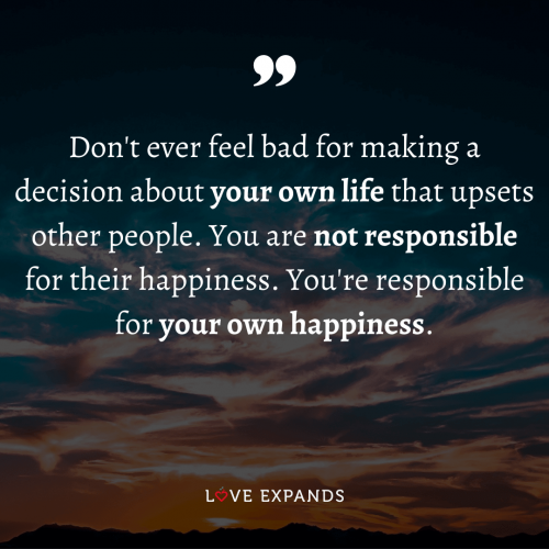 Don't ever feel bad for making a decision about your own life…
