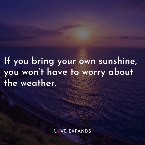 """Inspirational picture quote: """"If you bring your own sunshine, you won't have to worry about the weather."""""""