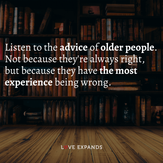 "Wisdom and life quote: ""Listen to the advice of older people. Not because they're always right, but because they have the most experience being wrong."""