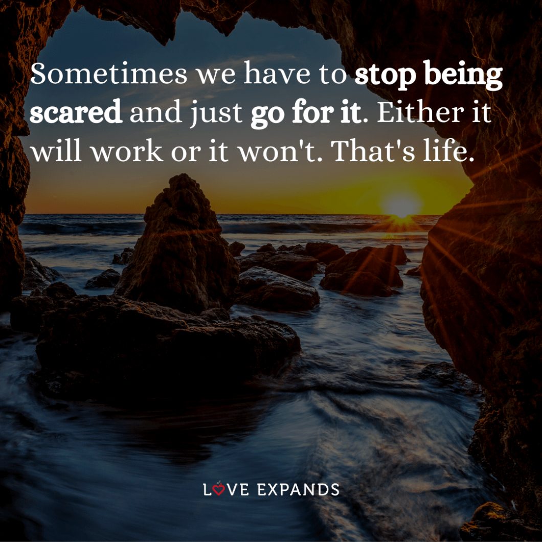 """Motivational and life picture quote: """"Sometimes we have to stop being scared and just go for it. Either it will work or it won't. That's life."""""""