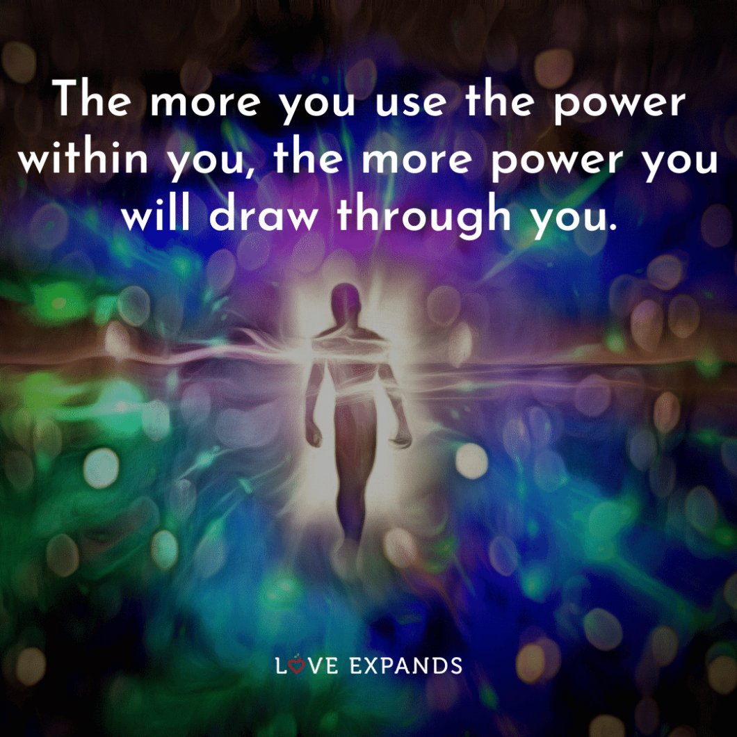 """The more you use the power within you, the more power you will draw through you."""