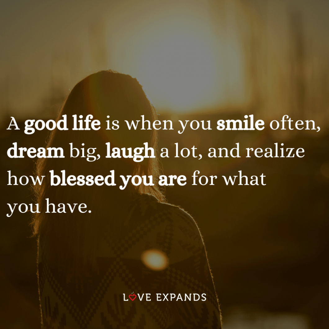 """""""A good life is when you smile often, dream big, laugh a lot, and realize how blessed you are for what you have."""" Life and inspirational picture quote."""