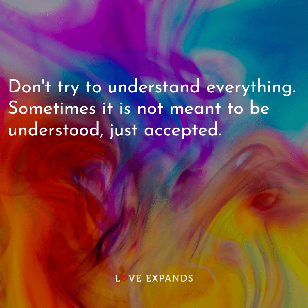 """Life picture quote: """"Don't try to understand everything. Sometimes it is not meant to be understood, just accepted."""""""