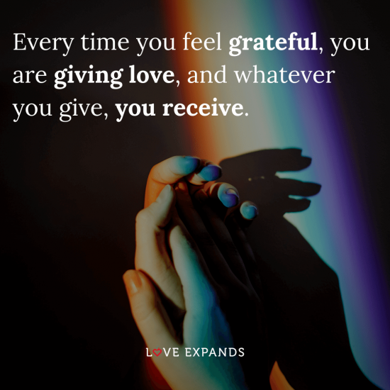 """Love and gratitude picture quote: """"Every time you feel grateful, you are giving love, and whatever you give, you receive."""""""