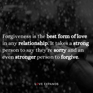 Forgiveness is the best form of love in any relationship. It takes a strong person to say they're sorry and an even stronger person to forgive.