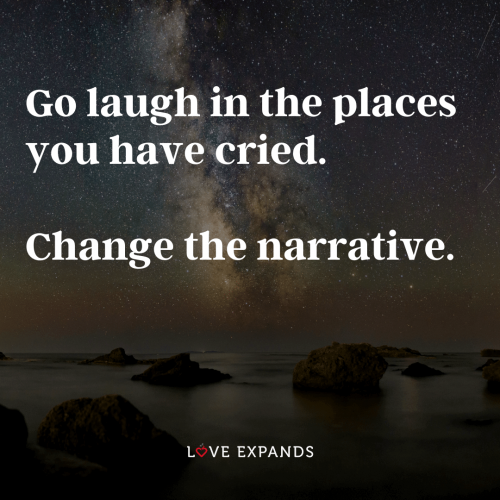 Go laugh in the places you have cried. Change the narrative.