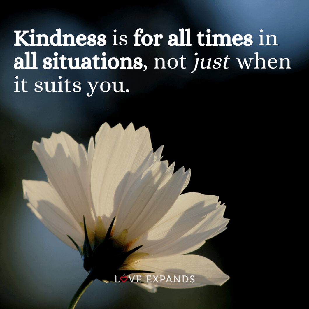 """Picture quote about living a life full of kindness and compassion. """"Kindness is for all times in all situations, not just when it suits you."""""""