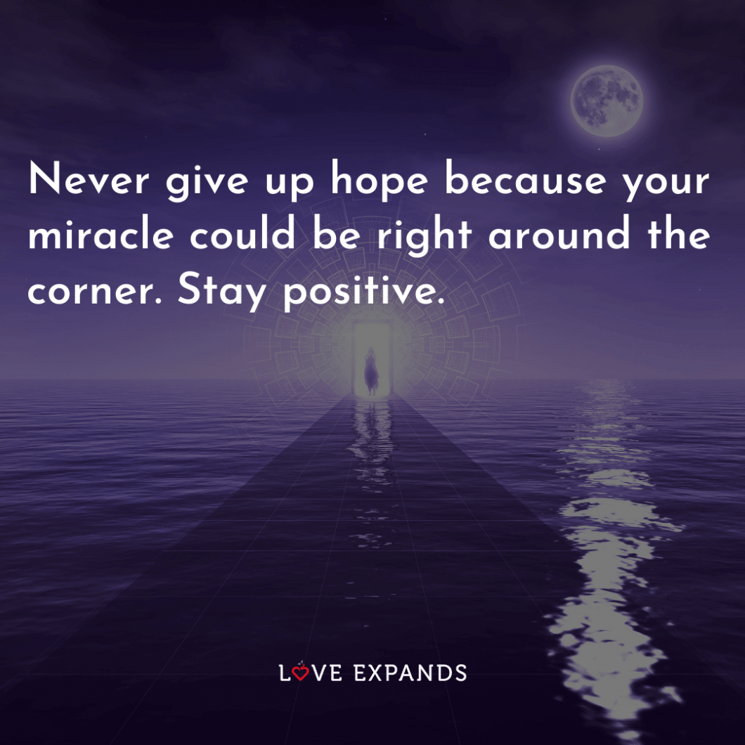 """Encouragement picture quote: """"Never give up hope because your miracle could be right around the corner. Stay positive."""""""