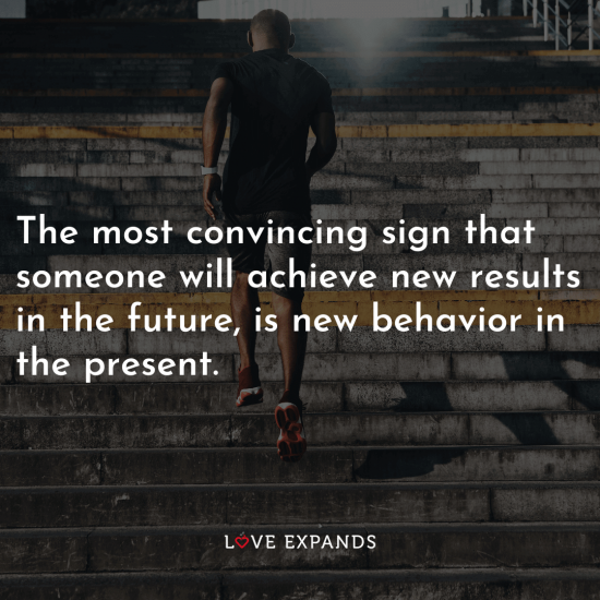 "Life picture quote: ""The most convincing sign that someone will achieve new results in the future, is new behavior in the present."""