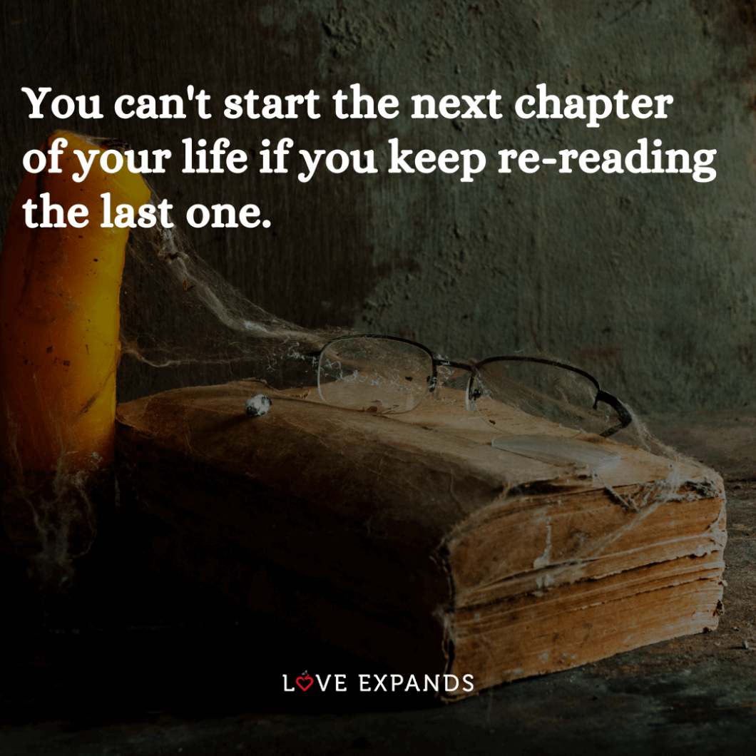 """Life and change picture quote: """"You can't start the next chapter of your life if you keep re-reading the last one."""""""