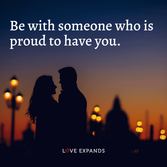 """Love picture quote: """"Be with someone who is proud to have you."""""""