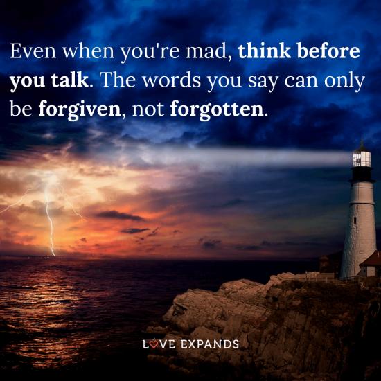 "Wisdom picture quote: ""Even when you're mad, think before you talk. The words you say can only be forgiven, not forgotten."""