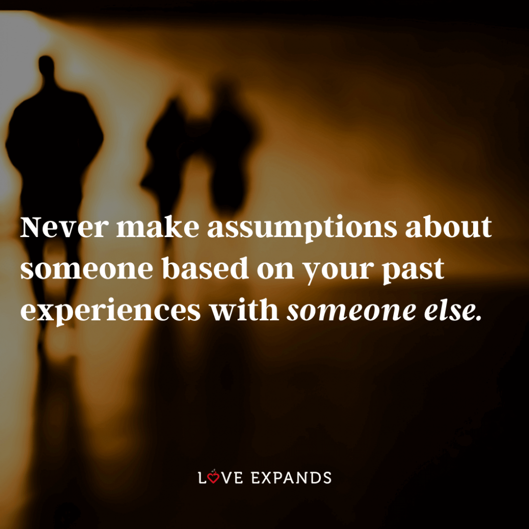 Picture Quote: Never make assumptions about someone based on your past experiences with someone else.