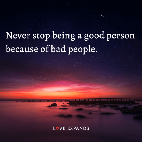 Never stop being a good person  because of bad people