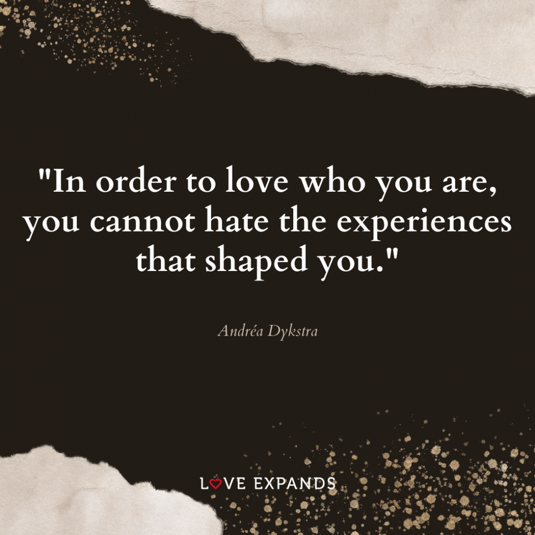 "Life and self-love picture quote: ""In order to love who you are, you cannot hate the experiences that shaped you."""