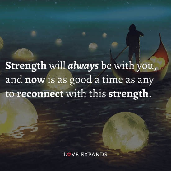 "Inspirational and encouragement picture quote: ""Strength will always be with you, and now is as good a time as any to reconnect with this strength."""
