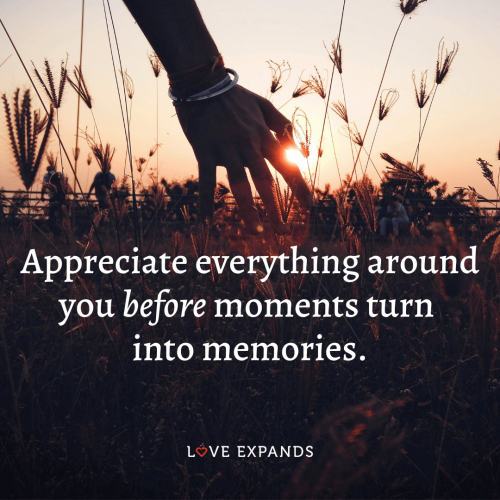 Appreciate everything around you before moments turn into memories