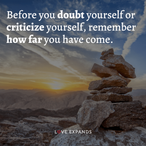 """Encouragement and motivational picture quote: """"Before you doubt yourself or criticize yourself, remember how far you have come."""""""