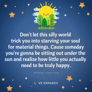 """Brooke Hampton quote: """"Don't let this silly world trick you into starving your soul for material things. Cause someday you're gonna be sitting out under the sun and realize how little you actually need to be truly happy."""""""