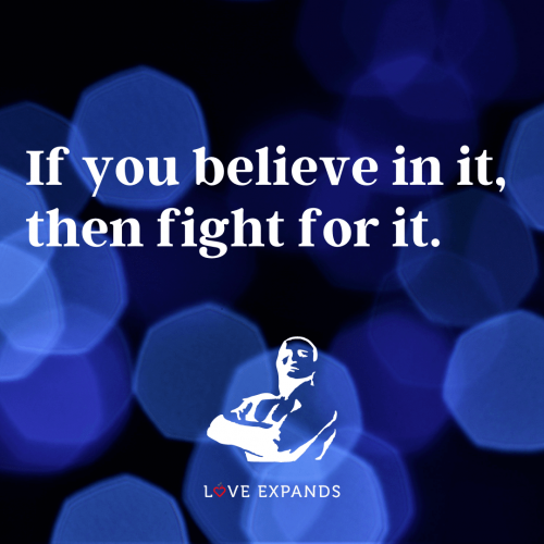 If you believe in it,  then fight for it
