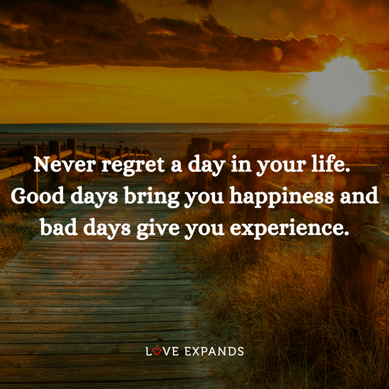 """Picture quote: """"Never regret a day in your life. Good days bring you happiness and bad days give you experience."""""""