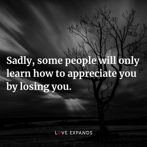 Sadly, some people will only learn how to appreciate you by losing you