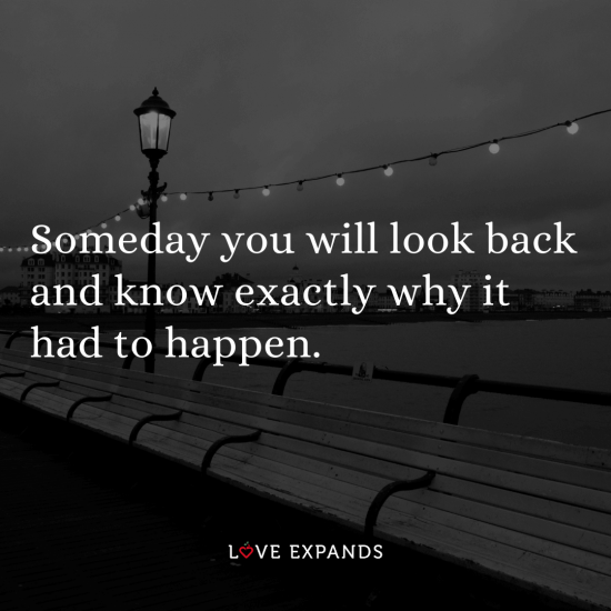 Quote: Someday you will look back and know exactly why it had to happen.