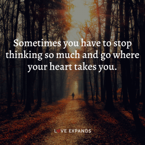 """Life and encouragement picture quote: """"Sometimes you have to stop thinking so much and go where your heart takes you."""""""