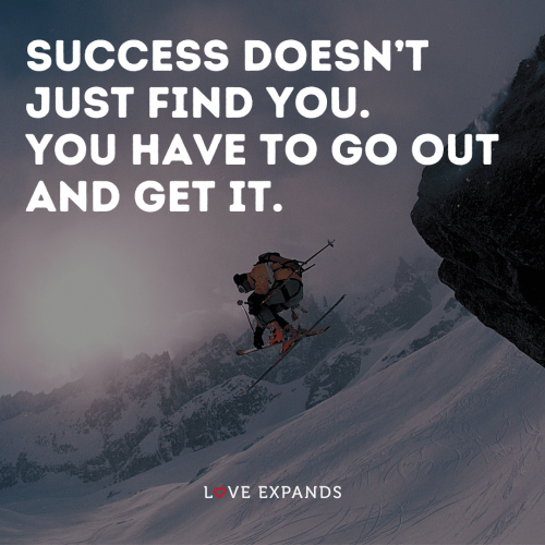 Success doesn't just find you. You have to go out and get it
