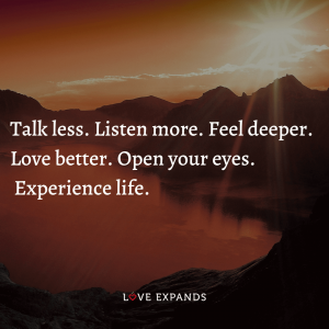 """Picture Quote: """"Talk less. Listen more. Feel deeper. Love better. Open your eyes. Experience life."""""""