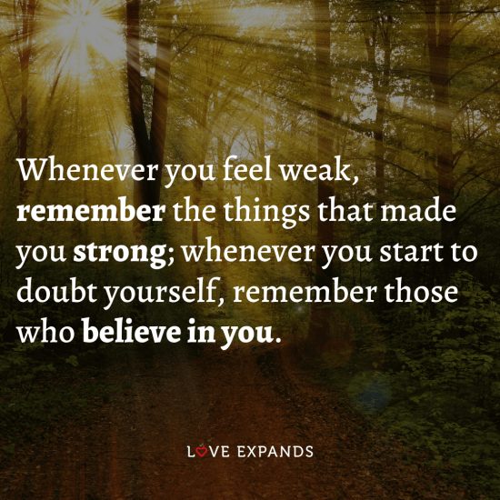 Quote: Whenever you feel weak, remember the things that made you strong; whenever you start to doubt yourself, remember those who believe in you.