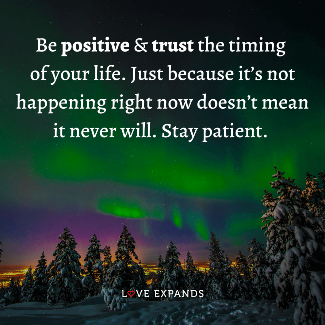"""Quote: """"Be positive & trust the timing of your life. Just because it's not happening right now doesn't mean it never will. Stay patient."""""""