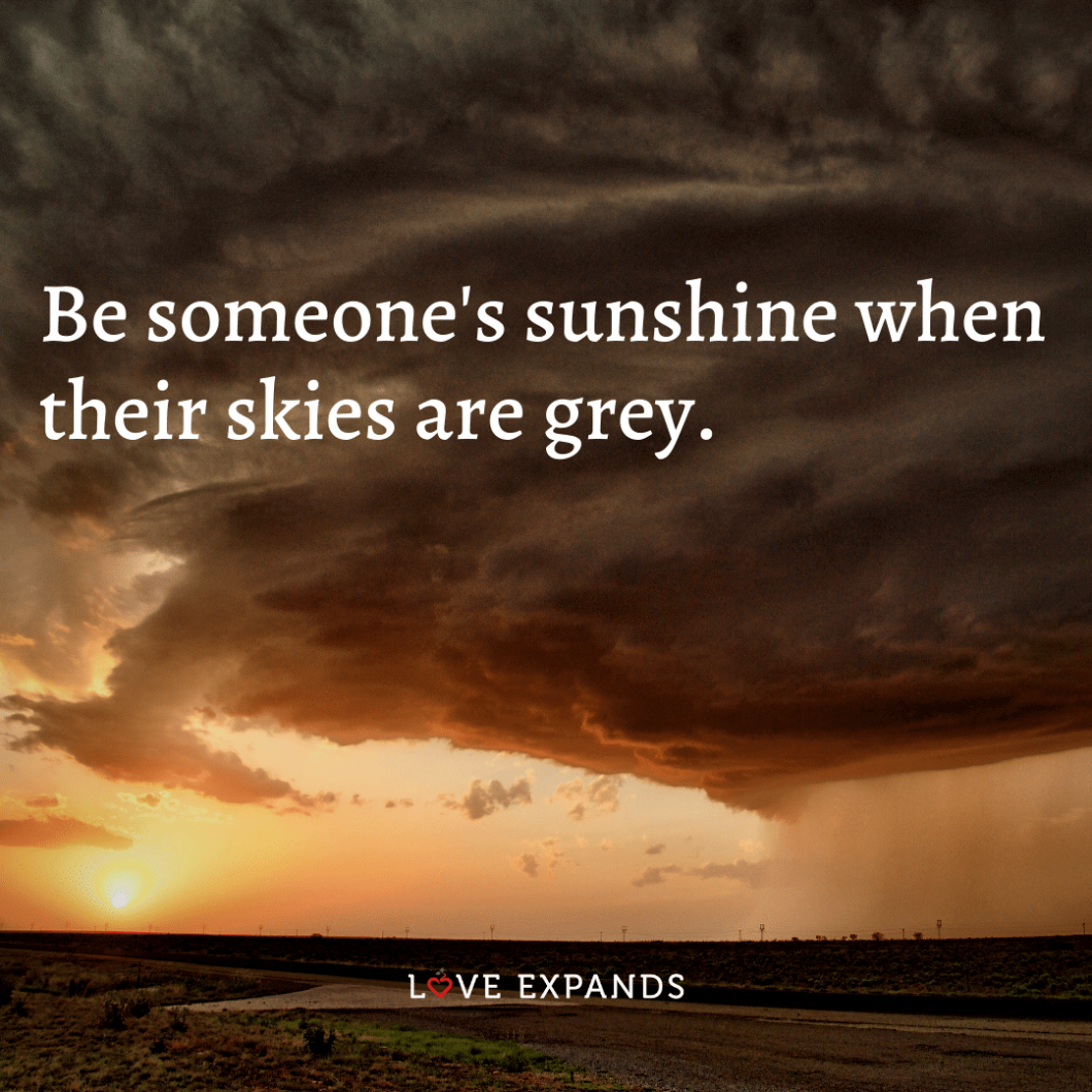 """Inspirational and life quote: """"Be someone's sunshine when their skies are grey."""""""