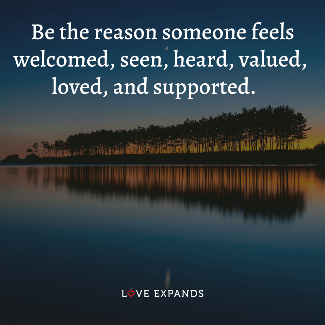 """""""Be the reason someone feels welcomed, seen, heard, valued, loved, and supported."""" A picture quote about compassion and friendship."""
