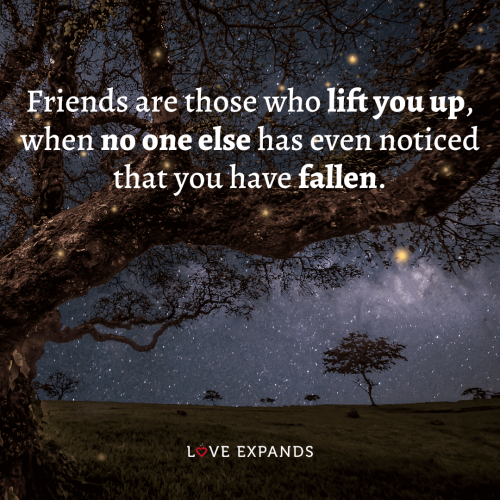 Friends are those who lift you up when no one else has even…