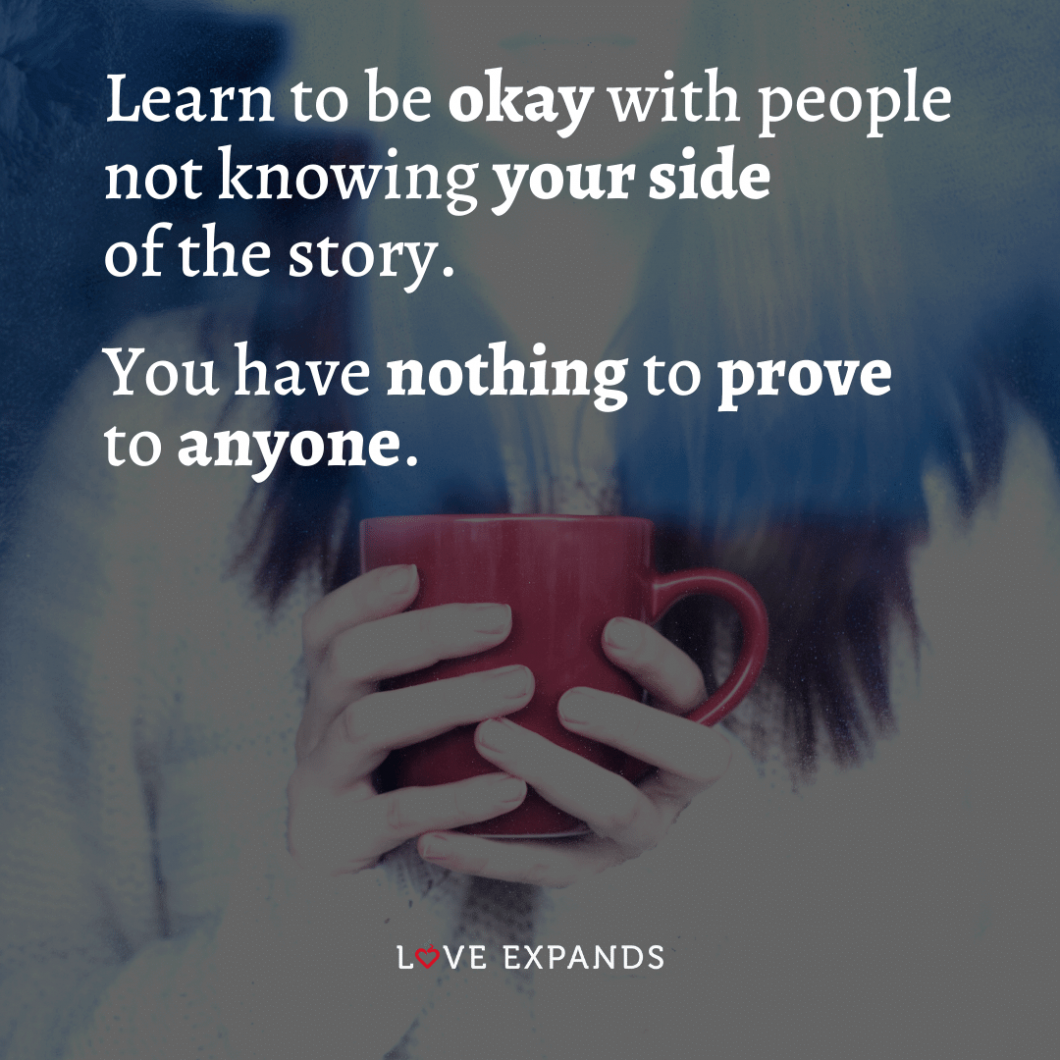 """Life and wisdom quote: """"Learn to be okay with people not knowing your side of the story. You have nothing to prove to anyone."""""""