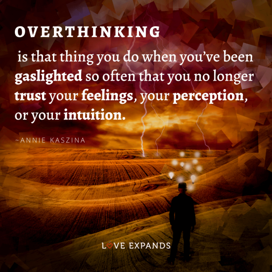 """Quote: """"Overthinking is that thing you do when you've been gaslighted so often that you no longer trust your feelings, your perception, or your intuition."""""""