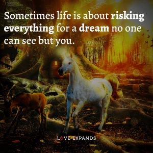 """Inspirational picture quote about life and goals: """"Sometimes life is about risking everything for a dream no one can see but you."""""""