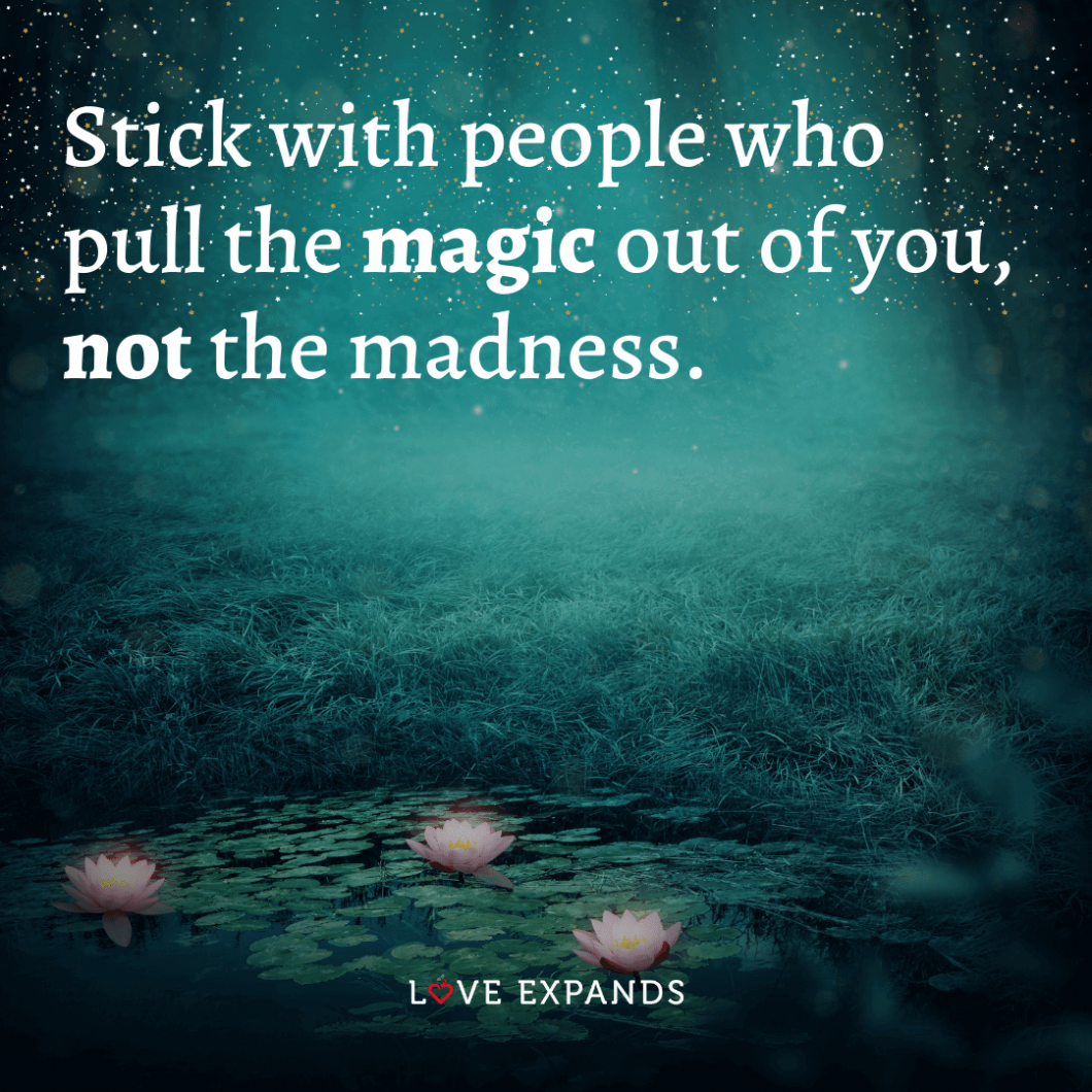 """Healthy friendships and relationships quote: """"Stick with people who pull the magic out of you, not the madness."""""""