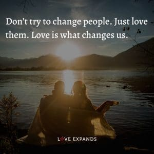 """Life, wisdom and love quote: """"Don't try to change people. Just love them. Love is what changes us."""""""
