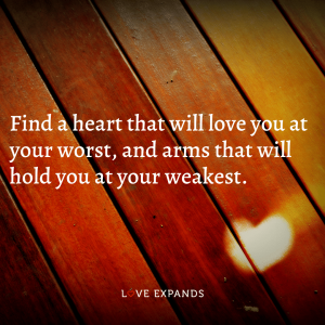 """Relationship and friendship picture quote: """"Find a heart that will love you at your worst, and arms that will hold you at your weakest."""""""